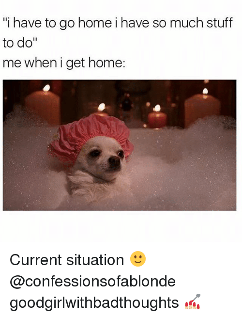 "Memes, Home, and Stuff: ""i have to go homei have so much stuff  to do""  me when i get home: Current situation 🙂@confessionsofablonde goodgirlwithbadthoughts 💅🏼"