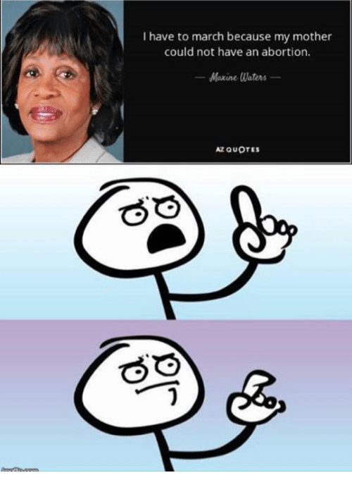 Memes, Abortion, and Quotes: I have to march because my mother  could not have an abortion.  Maxine Waters  AZ QUOTES