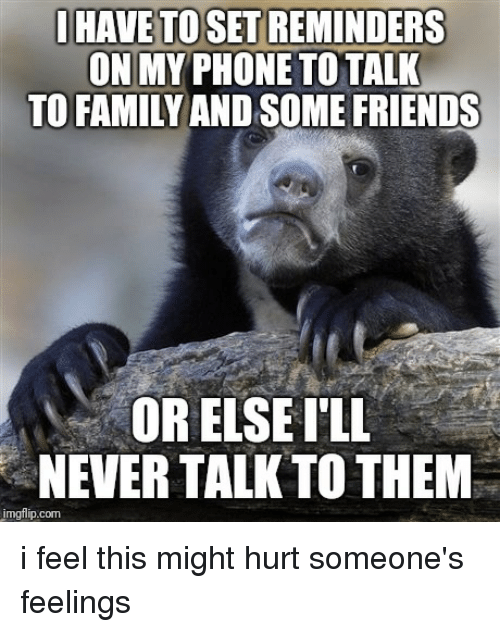 Family, Friends, and Funny: I HAVE TO SET REMINDERS  ON MY PHONE TO TALK  TO FAMILY AND SOME FRIENDS  OR ELSEI'LL  NEVER TALK TO THEM  imgflip.com i feel this might hurt someone's feelings