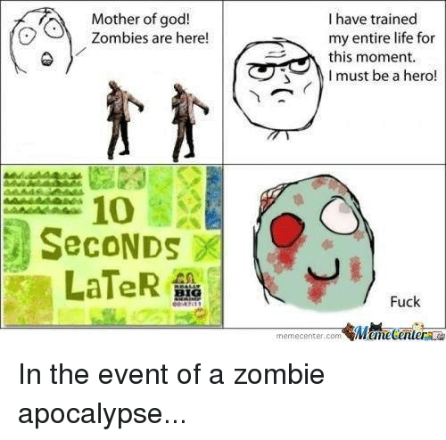 zombi: I have trained  Mother of god!  Zombies are here!  my entire life for  this moment.  I must be a hero!  SecoNDs  LaTeR  Fuck  memecenter-com  MMamecentera In the event of a zombie apocalypse...