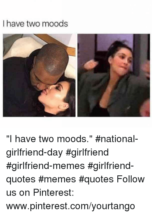 "Www Pinterest Com: I have two moods ""I have two moods."" #national-girlfriend-day #girlfriend #girlfriend-memes #girlfriend-quotes #memes #quotes Follow us on Pinterest: www.pinterest.com/yourtango"