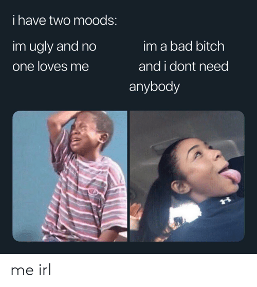 Bad, Bad Bitch, and Bitch: i have two mOods:  im ugly and no  im a bad bitch  one loves me  and i dont need  anybody me irl