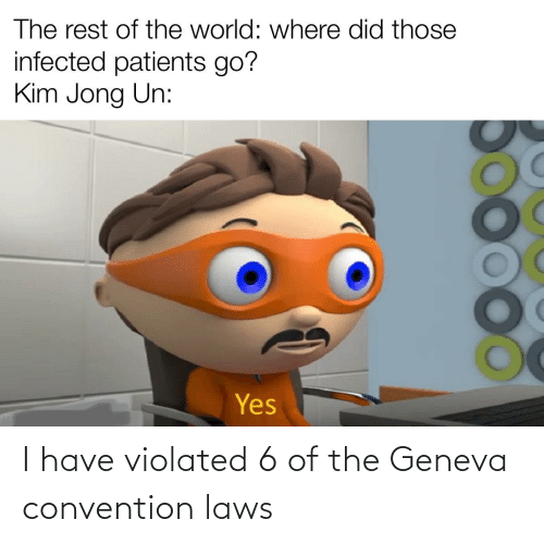 convention: I have violated 6 of the Geneva convention laws