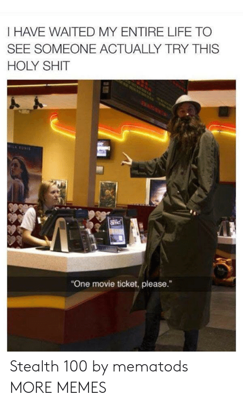 "Dank, Life, and Memes: I HAVE WAITED MY ENTIRE LIFE TO  SEE SOMEONE ACTUALLY TRY THIS  HOLY SHIT  MILRONIE  CR TIC  ""One movie ticket, please."" Stealth 100 by mematods MORE MEMES"