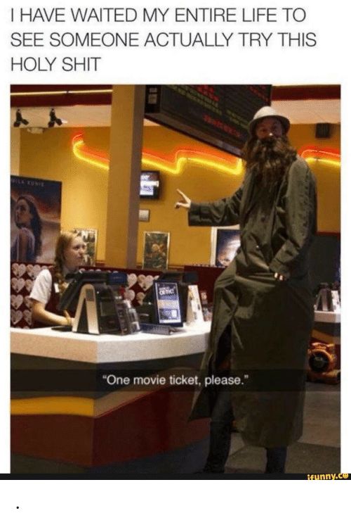 """Life, Shit, and Movie: I HAVE WAITED MY ENTIRE LIFE TO  SEE SOMEONE ACTUALLY TRY THIS  HOLY SHIT  MILARONI  C TIC  """"One movie ticket, please.  ifunny.co ."""