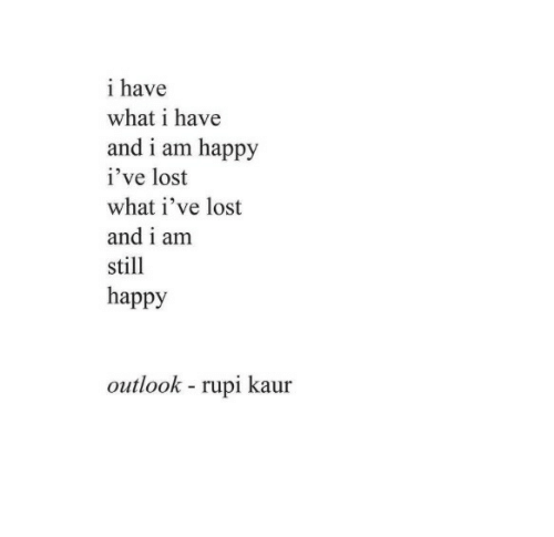 Lost, Happy, and Outlook: i have  what i have  and i am happy  i've lost  what i've lost  and i am  still  happy  outlook rupi kaur