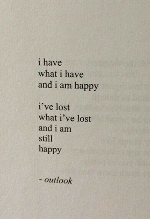 Lost, Happy, and Outlook: i have  what i have  and i am happy  i've lost  what i've lost  and i am  still  happy  - outlook