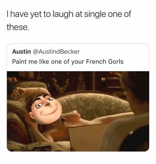 Paint, French, and Single: I have yet to laugh at single one of  these.  Austin @AustindBecker  Paint me like one of your French Gorls