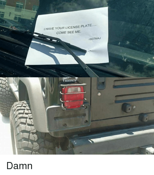 Memes, 🤖, and Damned: I HAVE YOUR LICENSE PLATE....  COME SEE ME  SGTMAJ  Ne Damn