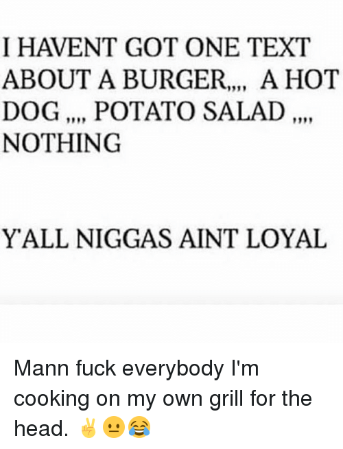 Head, Memes, and Potato: I HAVENT GOT ONE TEXT  ABOUT A BURGER.., A HOT  DOG, POTATO SALAD,.  NOTHING  YALL NIGGAS AINT LOYAL Mann fuck everybody I'm cooking on my own grill for the head. ✌😐😂