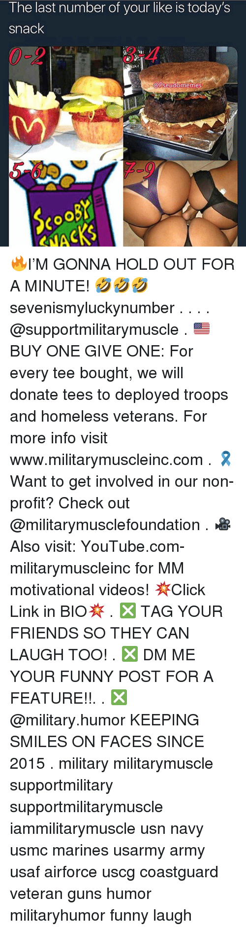 Friends, Funny, and Guns: I he last number of your like is today's  snack  3-4  A  PseudomemeS 🔥I'M GONNA HOLD OUT FOR A MINUTE! 🤣🤣🤣 sevenismyluckynumber . . . . @supportmilitarymuscle . 🇺🇸BUY ONE GIVE ONE: For every tee bought, we will donate tees to deployed troops and homeless veterans. For more info visit www.militarymuscleinc.com . 🎗Want to get involved in our non-profit? Check out @militarymusclefoundation . 🎥Also visit: YouTube.com-militarymuscleinc for MM motivational videos! 💥Click Link in BIO💥 . ❎ TAG YOUR FRIENDS SO THEY CAN LAUGH TOO! . ❎ DM ME YOUR FUNNY POST FOR A FEATURE!!. . ❎ @military.humor KEEPING SMILES ON FACES SINCE 2015 . military militarymuscle supportmilitary supportmilitarymuscle iammilitarymuscle usn navy usmc marines usarmy army usaf airforce uscg coastguard veteran guns humor militaryhumor funny laugh