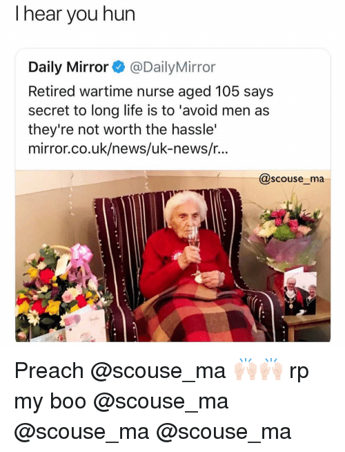 """Boo, Funny, and Life: I hear you hun  Daily Mirror@DailyMirror  Retired wartime nurse aged 105 says  secret to long life is to 'avoid men as  they're not worth the hassle'  mirror.co.uk/news/uk-news/r...  @scouse_ma  hat"""" Preach @scouse_ma 🙌🏻🙌🏻 rp my boo @scouse_ma @scouse_ma @scouse_ma"""