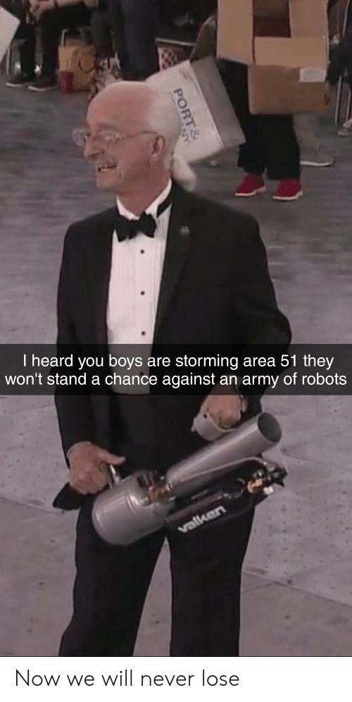 Army, Never, and Boys: I heard you boys are storming area 51 they  won't stand a chance against an army of robots  valken  PORT&  NY Now we will never lose