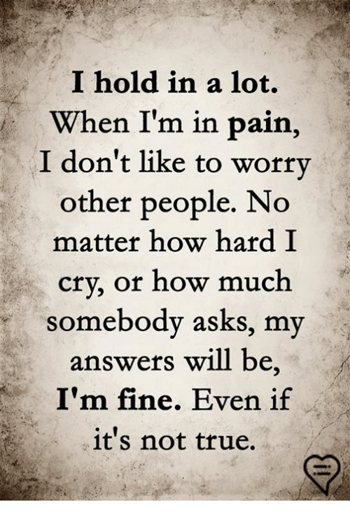 Memes, True, and Pain: I hold in a lot.  When I'm in pain,  I don't like to worry  other people. No  matter how hard I  cry, or how much  somebody asks, my  answers will be  I'm fine. Even if  it's not true.