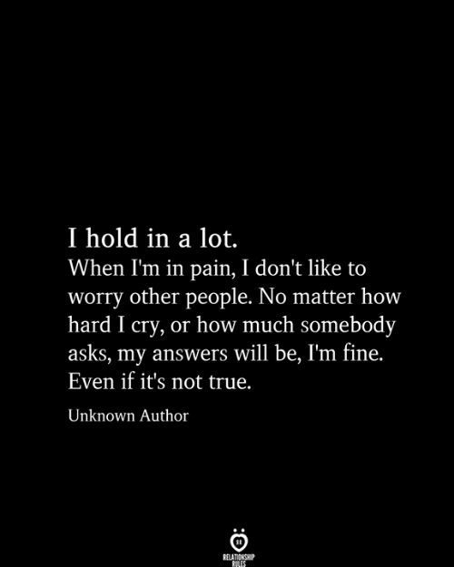 True, Pain, and Asks: I hold in a lot.  When I'm in pain, I don't like to  worry other people. No matter how  hard I cry, or how much somebody  asks, my answers will be, I'm fine.  Even if it's not true.  Unknown Author  RELATIONSHIP  RILES