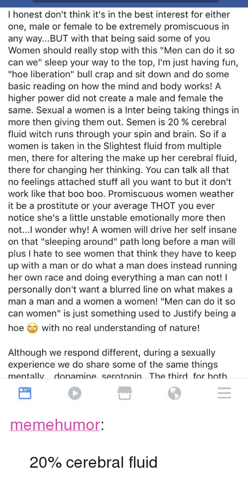 """Boo, Hoe, and Hoth: I honest don't think it's in the best interest for either  one, male or female to be extremely promiscuous in  any way...BUT with that being said some of you  Women should really stop with this """"Men can do it so  can we"""" sleep your way to the top, l'm just having fun,  """"hoe liberation"""" bull crap and sit down and do some  basic reading on how the mind and body works! A  higher power did not create a male and female the  same. Sexual a women is a Inter being taking things in  more then giving them out. Semen is 20 % cerebral  fluid witch runs through your spin and brain. So if a  women is taken in the Slightest fluid from multiple  men, there for altering the make up her cerebral fluid,  there for changing her thinking. You can talk all that  no feelings attached stuff all you want to but it don't  work like that boo boo. Promiscuous women weather  it be a prostitute or your average THOT you ever  notice she's a little unstable emotionally more then  not...l wonder why! A women will drive her self insane  on that """"sleeping around"""" path long before a man will  plus I hate to see women that think they have to keep  up with a man or do what a man does instead running  her own race and doing everything a man can not! I  personally don't want a blurred line on what makes a  man a man and a women a women! """"Men can do it so  can women"""" is just something used to Justify being a  hoe with no real understanding of nature!  Although we respond different, during a sexually  experience we do share some of the same things  mentallv donamine serotonin The thirdfor hoth <p><a href=""""http://memehumor.tumblr.com/post/155422167293/20-cerebral-fluid"""" class=""""tumblr_blog"""">memehumor</a>:</p>  <blockquote><p>20% cerebral fluid</p></blockquote>"""