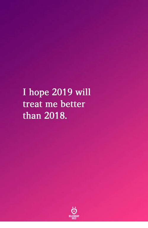 Hope, Will, and Treat: I hope 2019 will  treat me better  than 2018.