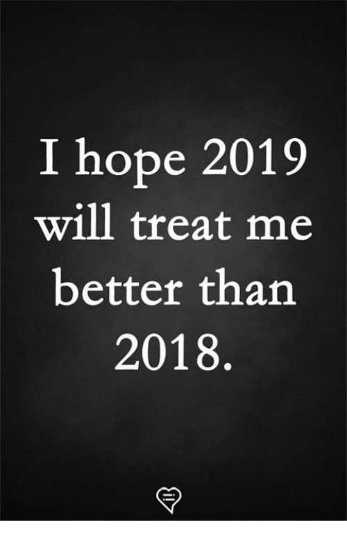 Memes, Hope, and 🤖: I hope 2019  will treat me  better than  2018