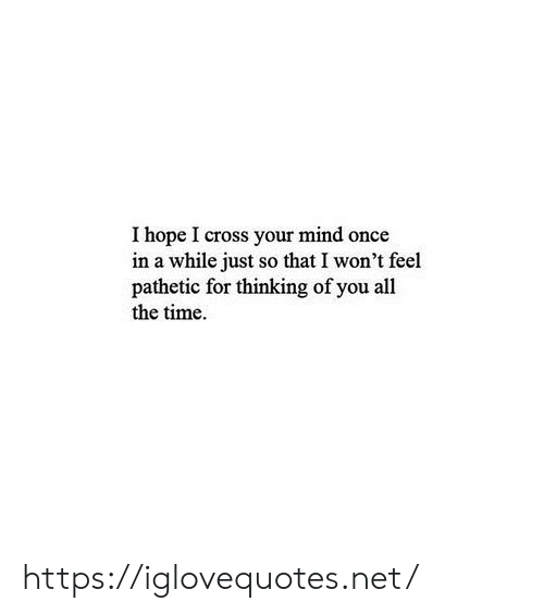 Cross, Time, and Hope: I hope I cross your mind once  in a while just so that I won't feel  pathetic for thinking of you all  the time. https://iglovequotes.net/