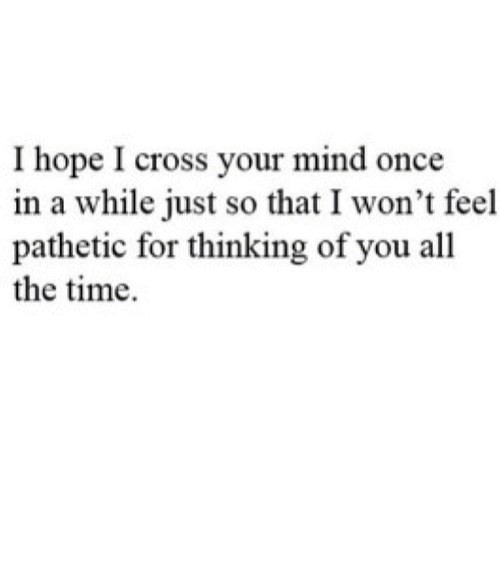 your mind: I hope I cross your mind once  in a while just so that I won't feel  pathetic for thinking of you all  the time https://iglovequotes.net/