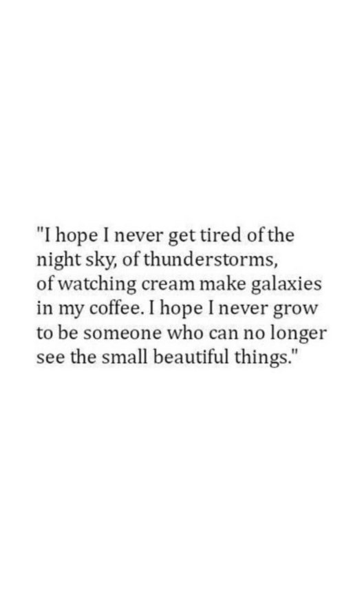 """Beautiful, Coffee, and Hope: """"I hope I never get tired of the  night sky, of thunderstorms,  of watching cream make galaxies  in my coffee. I hope I never grow  to be someone who can no longer  see the small beautiful things."""""""