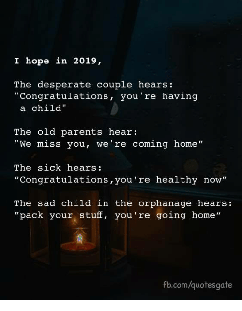 "Desperate, Parents, and Congratulations: I hope in 2019,  The desperate couple hears:  ""Congratulations, you're having  a child""  The old parents hear:  ""We miss you, we're coming home""  The sick hears:  ""Congratulations,you're healthy now""  The sad child in the orphanage hears:  ""pack your stuff, you're going home""  fb.com/quotesgate"