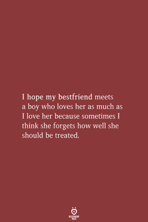 Love, Hope, and Boy: I hope my bestfriend meets  a boy who loves her as much as  I love her because sometimes I  think she forgets how well she  should be treated.  RELATIONSHIP  LES