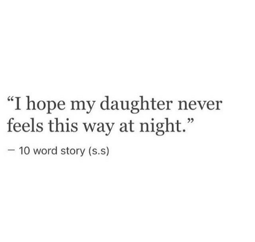 "Word, Hope, and Never: ""I hope my daughter never  feels this way at night  CS  10 word story (s.s)"