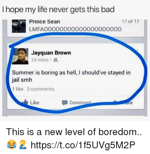 Bad, Jail, and Life: I hope my life never gets this bad  17 of 17  Prince Sean  LMFAOO0000000000O0000000  Jayquan Brown  24 mins  Summer is boring as hell, I should've stayed in  jail smh  1 like 3 comments  Like  Comment This is a new level of boredom.. 😂🤦‍♂️ https://t.co/1f5UVg5M2P