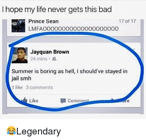 Bad, Jail, and Life: I hope my life never gets this bad  Prince Sean  LMFAOO000000000000000000  17 of 17  I  ayquan Brown  24 mins  Summer is boring as hell, I should've stayed in  jail smh  1 like 3 comments  Like  Comment 😂Legendary