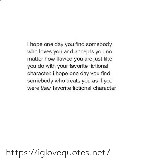 somebody: i hope one day you find somebody  who loves you and accepts you no  matter how flawed you are just like  you do with your favorite fictional  character. i hope one day you find  somebody who treats you as if you  were their favorite fictional character https://iglovequotes.net/