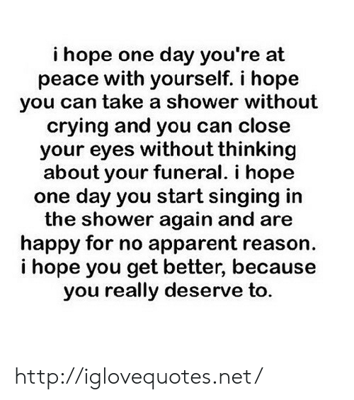 Crying, Shower, and Singing: i hope one day you're at  peace with yourself. i hope  you can take a shower without  crying and you can close  your eyes without thinking  about your funeral. i hope  one day you start singing in  the shower again and are  happy for no apparent reason  i hope you get better, because  you really deserve to. http://iglovequotes.net/