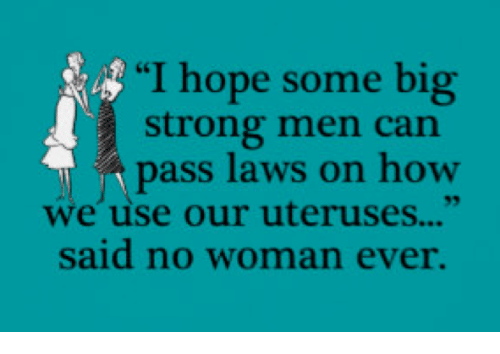 """Passe: """"I hope some big  strong men can  pass laws on how  we use our uteruses...""""  said no woman ever."""
