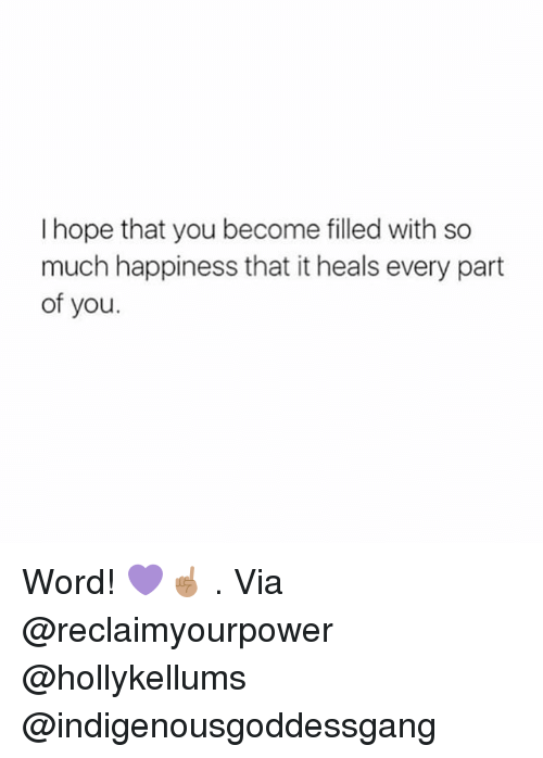 Memes, Word, and Happiness: I hope that you become filled with so  much happiness that it heals every part  of you. Word! 💜☝🏽 . Via @reclaimyourpower @hollykellums @indigenousgoddessgang