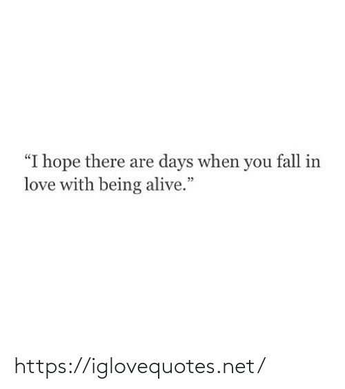 "fall in love with: ""I hope there are days when you fall in  love with being alive."" https://iglovequotes.net/"