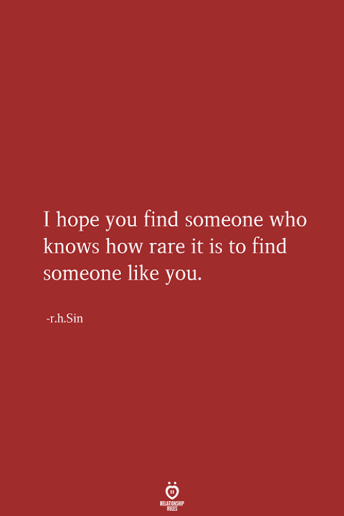 Hope, How, and Who: I hope vyou find someone who  knows how rare it is to find  someone like you.  -r.h.Sin
