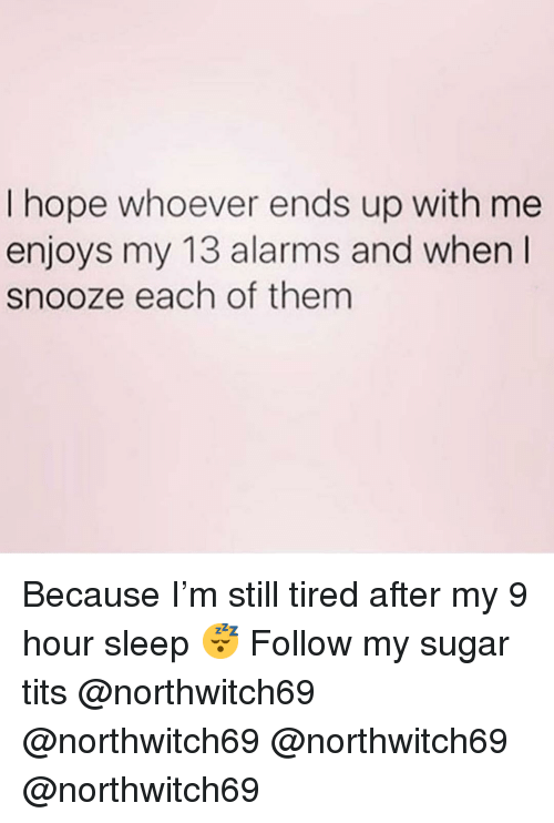 Memes, Tits, and Sugar: I hope whoever ends up with me  enjoys my 13 alarms and when I  snooze each of them Because I'm still tired after my 9 hour sleep 😴 Follow my sugar tits @northwitch69 @northwitch69 @northwitch69 @northwitch69
