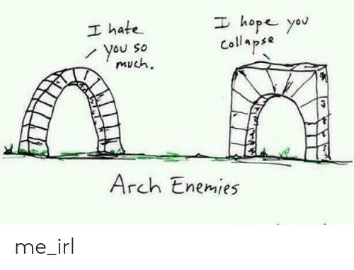 Enemies, Hope, and Irl: I hope yau  I hate  You So  much  Collapse  Arch Enemies me_irl