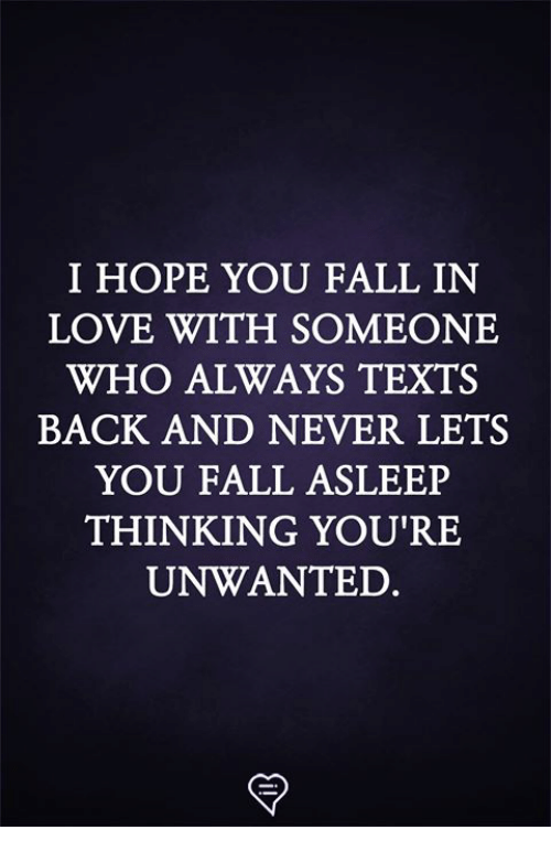 Fall, Love, and Memes: I HOPE YOU FALL IN  LOVE WITH SOMEONE  WHO ALWAYS TEXTS  BACK AND NEVER LETS  YOU FALL ASLEEP  THINKING YOU'RE  UNWANTED