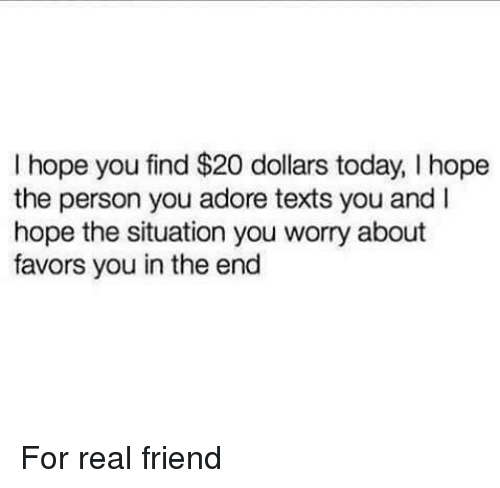 Today, Favors, and Hope: I hope you find $20 dollars today, I hope  the person you adore texts you and I  hope the situation you worry about  favors you in the end For real friend