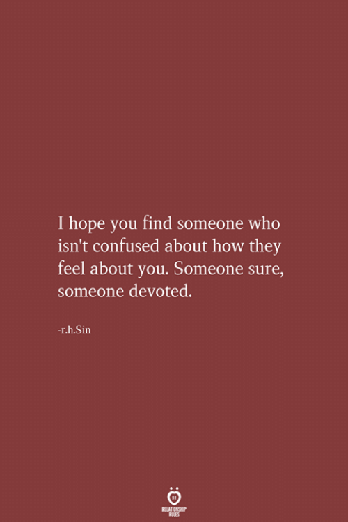 Confused, Hope, and How: I hope you find someone who  isn't confused about how they  feel about you. Someone sure,  someone devoted.  -r.h.Sin  RELATIONSHIP  LES