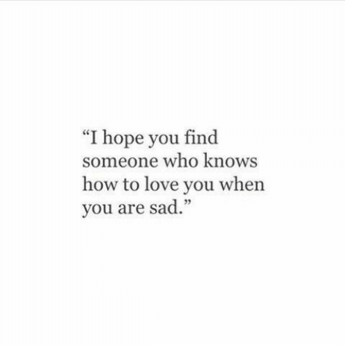 "Love, How To, and Sad: ""I hope you find  someone who knoWS  how to love you when  you are sad."""