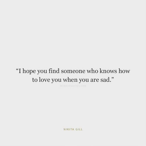 "Love, How To, and Sad: ""I hope you find someone who knows how  to love you when you are sad.""  WORDSNOUOTES cOM  NIKITA GILL"