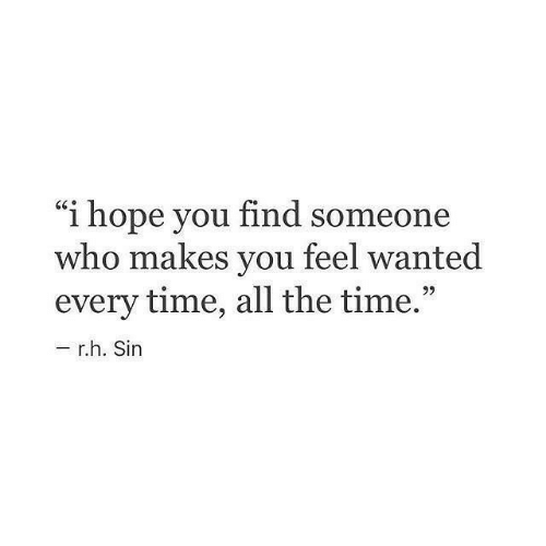 """Time, Hope, and All The: """"i hope you find someone  who makes you feel wanted  every time, all the time  9)  r.h. Sin"""