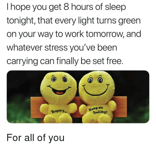 Work, Free, and Happy: I hope you get 8 hours of sleep  tonight, that every light turns green  on your way to work tomorrow, and  whatever stress you've been  carrying can finally be set free.  Happy  Smiting For all of you