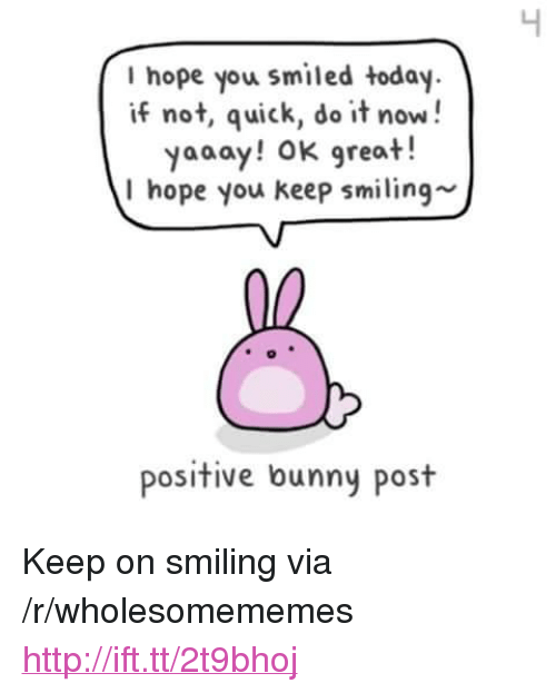 """Yaaay: I hope you smiled today  if not, quick, do it now!  yaaay! OK great!  I hope you keep smiling-  positive bunny post <p>Keep on smiling via /r/wholesomememes <a href=""""http://ift.tt/2t9bhoj"""">http://ift.tt/2t9bhoj</a></p>"""