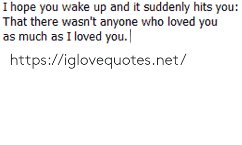 As Much As: I hope you wake up and it suddenly hits you:  That there wasn't anyone who loved you  as much as I loved you. https://iglovequotes.net/