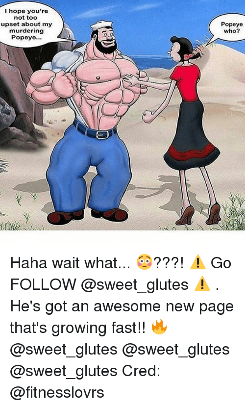 Popeye: I hope you're  not too  upset about my  murdering  Popeye...  Popeye  who? Haha wait what... 😳???! ⚠️ Go FOLLOW @sweet_glutes ⚠️ . He's got an awesome new page that's growing fast!! 🔥 @sweet_glutes @sweet_glutes @sweet_glutes Cred: @fitnesslovrs