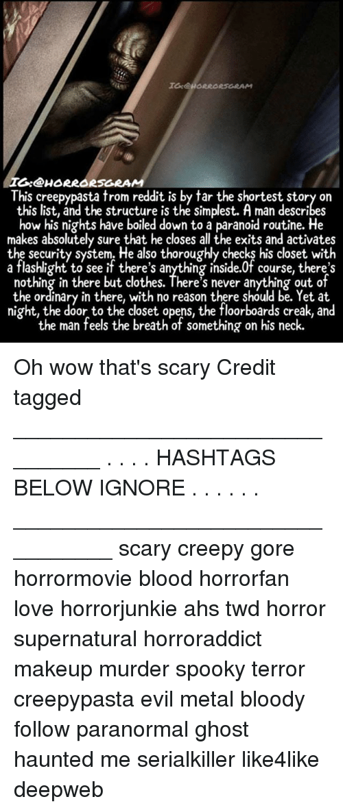 Reddits: I:@HORRORSGRAM  This creepypasta trom reddit is by tar the shortest story on  this list, and the structure is the simplest. A man describes  how his nights have boiled down to a paranoid routine. He  makes absolutely sure that he closes all the exits and activates  the security system. He also thoroughly checks his closet with  a flashlight to see if there's anything inside.0f course, there's  nothing in there but clothes. There's never anything out of  the ordinary in there, with no reason there should be. Yet at  night, the door to the closet opens, the floorboards creak, and  the man feels the breath of something on his neck. Oh wow that's scary Credit tagged ________________________________ . . . . HASHTAGS BELOW IGNORE . . . . . . _________________________________ scary creepy gore horrormovie blood horrorfan love horrorjunkie ahs twd horror supernatural horroraddict makeup murder spooky terror creepypasta evil metal bloody follow paranormal ghost haunted me serialkiller like4like deepweb
