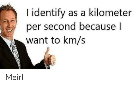 MeIRL, Because, and I Want To: I identify as a kilometer  per second because I  want to km/s Meirl